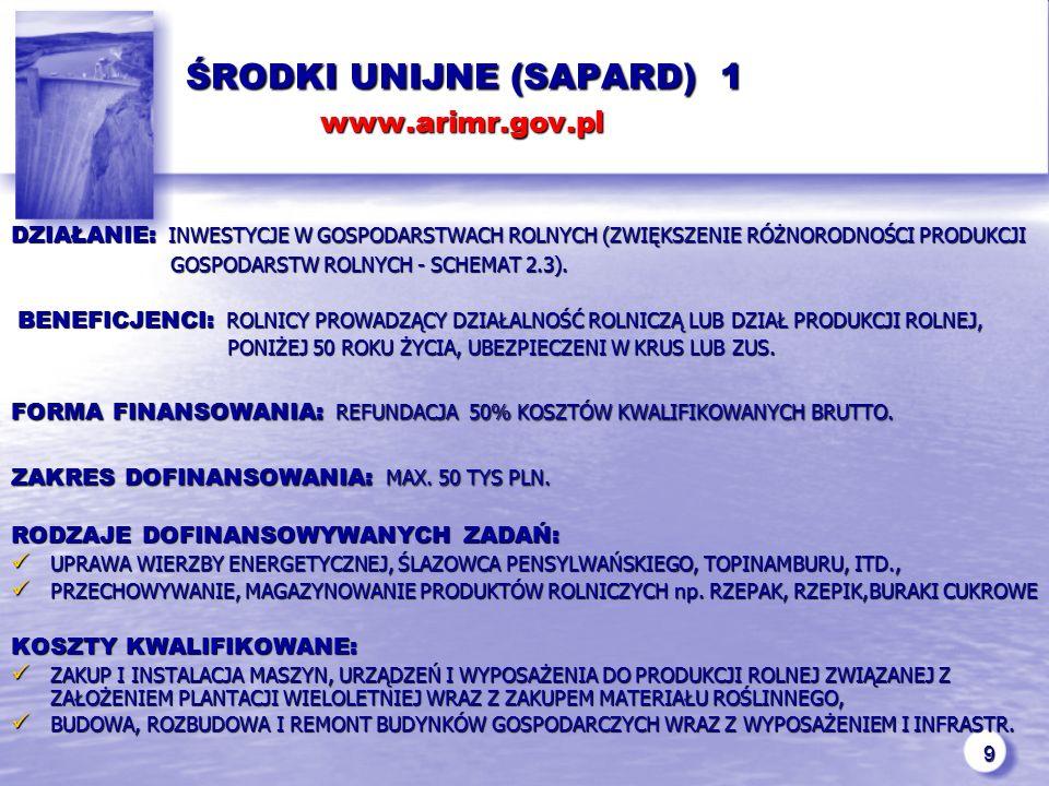 9 ŚRODKI UNIJNE (SAPARD) 1 www.arimr.gov.pl ŚRODKI UNIJNE (SAPARD) 1 www.arimr.gov.pl DZIAŁANIE: INWESTYCJE W GOSPODARSTWACH ROLNYCH (ZWIĘKSZENIE RÓŻNORODNOŚCI PRODUKCJI GOSPODARSTW ROLNYCH - SCHEMAT 2.3).