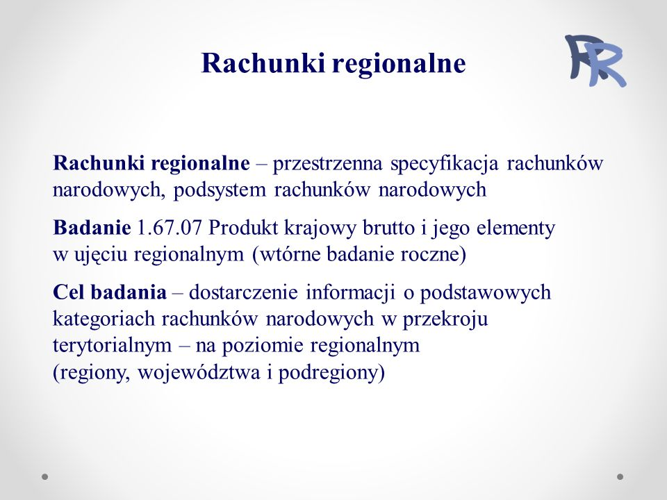 Rachunki regionalne – przestrzenna specyfikacja rachunków narodowych, podsystem rachunków narodowych Badanie 1.67.07 Produkt krajowy brutto i jego elementy w ujęciu regionalnym (wtórne badanie roczne) Cel badania – dostarczenie informacji o podstawowych kategoriach rachunków narodowych w przekroju terytorialnym – na poziomie regionalnym (regiony, województwa i podregiony) Rachunki regionalne