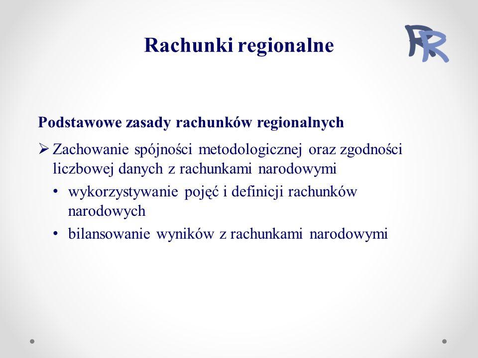 Podstawowe zasady rachunków regionalnych  Zachowanie spójności metodologicznej oraz zgodności liczbowej danych z rachunkami narodowymi wykorzystywanie pojęć i definicji rachunków narodowych bilansowanie wyników z rachunkami narodowymi Rachunki regionalne