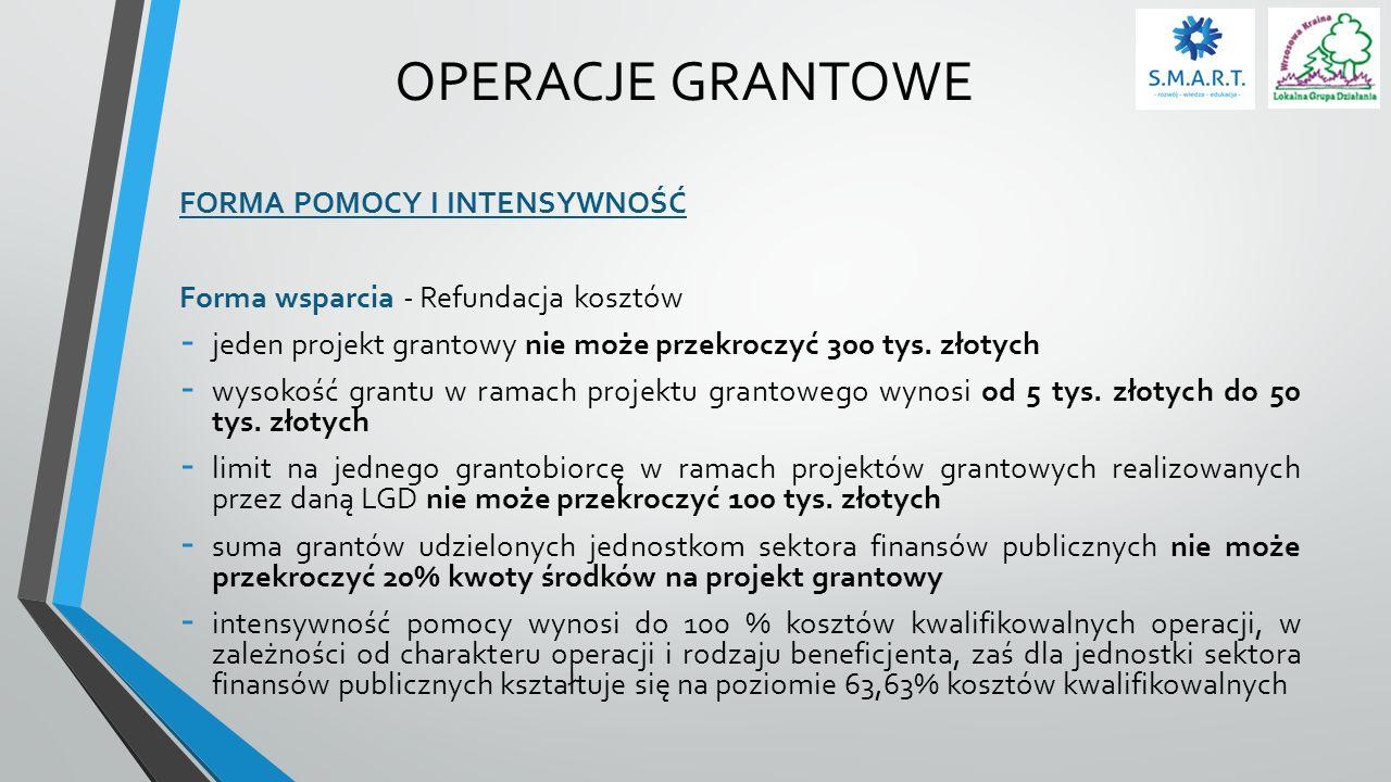 OPERACJE GRANTOWE FORMA POMOCY I INTENSYWNOŚĆ Forma wsparcia - Refundacja kosztów - jeden projekt grantowy nie może przekroczyć 300 tys. złotych - wys