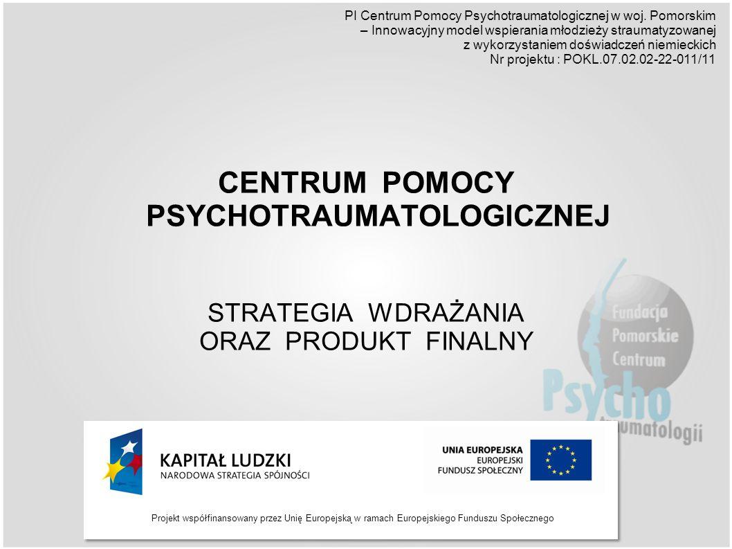 Projekt współfinansowany przez Unię Europejską w ramach Europejskiego Funduszu Społecznego CENTRUM POMOCY PSYCHOTRAUMATOLOGICZNEJ STRATEGIA WDRAŻANIA ORAZ PRODUKT FINALNY PI Centrum Pomocy Psychotraumatologicznej w woj.
