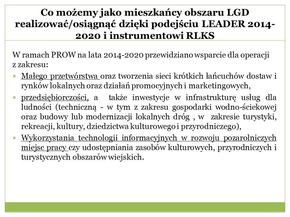 Co możemy jako mieszkańcy obszaru LGD realizować/osiągnąć dzięki podejściu LEADER 2014- 2020 i instrumentowi RLKS W ramach PROW na lata 2014-2020 przewidziano wsparcie dla operacji z zakresu: Małego przetwórstwa oraz tworzenia sieci krótkich łańcuchów dostaw i rynków lokalnych oraz działań promocyjnych i marketingowych, przedsiębiorczości, a także inwestycje w infrastrukturę usług dla ludności (techniczną - w tym z zakresu gospodarki wodno-ściekowej oraz budowy lub modernizacji lokalnych dróg, w zakresie turystyki, rekreacji, kultury, dziedzictwa kulturowego i przyrodniczego), Wykorzystania technologii informacyjnych w rozwoju pozarolniczych miejsc pracy czy udostępniania zasobów kulturowych, przyrodniczych i turystycznych obszarów wiejskich.
