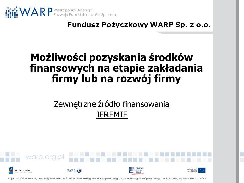 Możliwości pozyskania środków finansowych na etapie zakładania firmy lub na rozwój firmy Zewnętrzne źródło finansowania JEREMIE Fundusz Pożyczkowy WAR