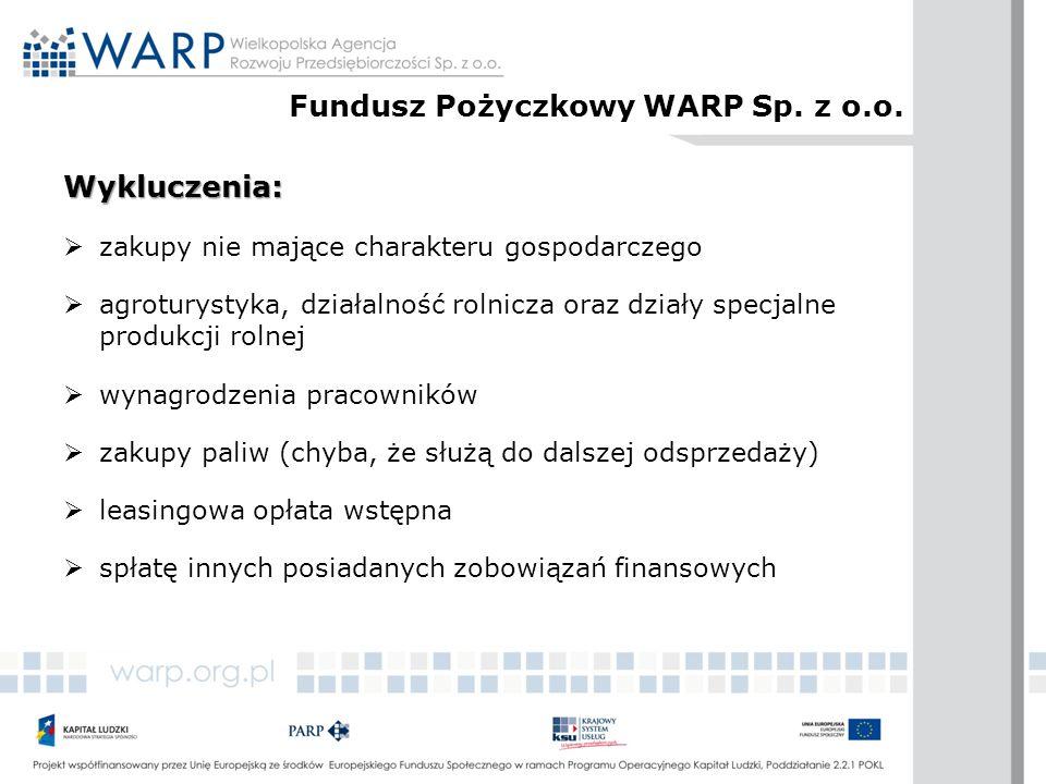 Wykluczenia:  zakupy nie mające charakteru gospodarczego  agroturystyka, działalność rolnicza oraz działy specjalne produkcji rolnej  wynagrodzenia pracowników  zakupy paliw (chyba, że służą do dalszej odsprzedaży)  leasingowa opłata wstępna  spłatę innych posiadanych zobowiązań finansowych Fundusz Pożyczkowy WARP Sp.