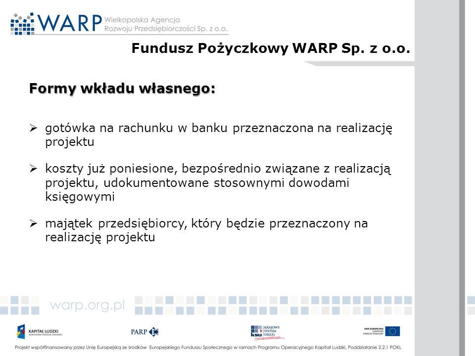 Formy wkładu własnego:  gotówka na rachunku w banku przeznaczona na realizację projektu  koszty już poniesione, bezpośrednio związane z realizacją projektu, udokumentowane stosownymi dowodami księgowymi  majątek przedsiębiorcy, który będzie przeznaczony na realizację projektu Fundusz Pożyczkowy WARP Sp.