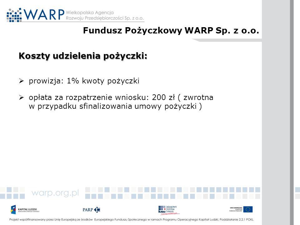 Koszty udzielenia pożyczki:  prowizja: 1% kwoty pożyczki  opłata za rozpatrzenie wniosku: 200 zł ( zwrotna w przypadku sfinalizowania umowy pożyczki ) Fundusz Pożyczkowy WARP Sp.