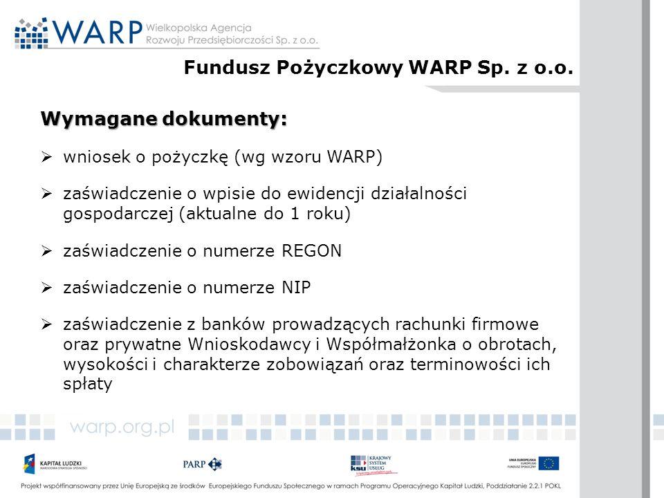 Wymagane dokumenty:  wniosek o pożyczkę (wg wzoru WARP)  zaświadczenie o wpisie do ewidencji działalności gospodarczej (aktualne do 1 roku)  zaświadczenie o numerze REGON  zaświadczenie o numerze NIP  zaświadczenie z banków prowadzących rachunki firmowe oraz prywatne Wnioskodawcy i Współmałżonka o obrotach, wysokości i charakterze zobowiązań oraz terminowości ich spłaty Fundusz Pożyczkowy WARP Sp.