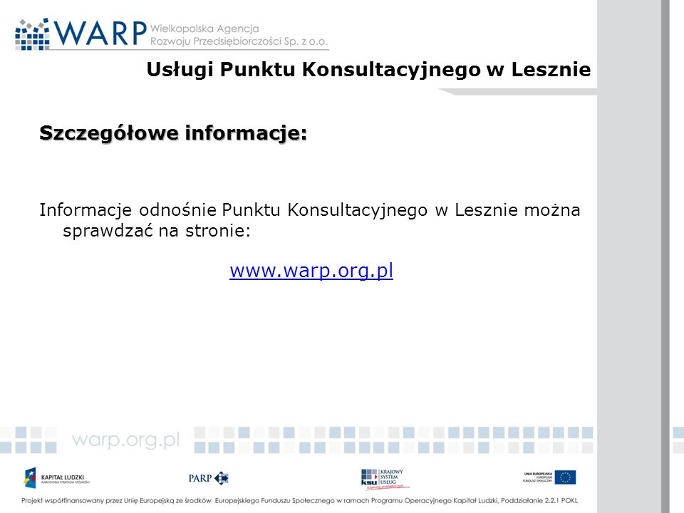 Szczegółowe informacje: Informacje odnośnie Punktu Konsultacyjnego w Lesznie można sprawdzać na stronie: www.warp.org.pl Usługi Punktu Konsultacyjnego w Lesznie
