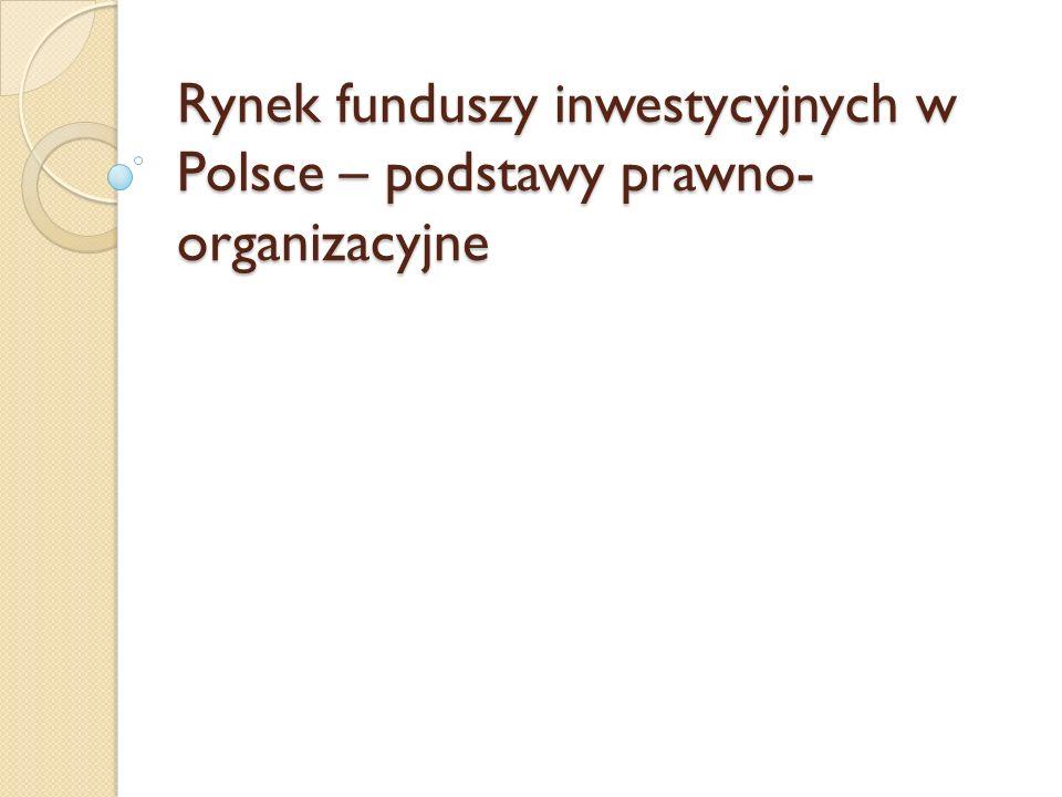 Podstawy prawne funkcjonowania rynku funduszy inwestycyjnych w Polsce Ustawa z dnia 22.03.1991 – Prawo o publicznym obrocie papierami wartościowymi i funduszach powierniczych Ustawa z dnia 28.08.1997 – o funduszach inwestycyjnych Ustawa z dnia 16.11.2000 – o zmianie ustawy o funduszach inwestycyjnych Ustawa z dnia 27.05.2004 – o funduszach inwestycyjnych