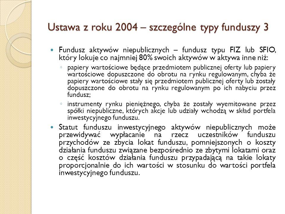 Ustawa z roku 2004 – szczególne typy funduszy 3 Fundusz aktywów niepublicznych – fundusz typu FIZ lub SFIO, który lokuje co najmniej 80% swoich aktywów w aktywa inne niż: ◦ papiery wartościowe będące przedmiotem publicznej oferty lub papiery wartościowe dopuszczone do obrotu na rynku regulowanym, chyba że papiery wartościowe stały się przedmiotem publicznej oferty lub zostały dopuszczone do obrotu na rynku regulowanym po ich nabyciu przez fundusz; ◦ instrumenty rynku pieniężnego, chyba że zostały wyemitowane przez spółki niepubliczne, których akcje lub udziały wchodzą w skład portfela inwestycyjnego funduszu.