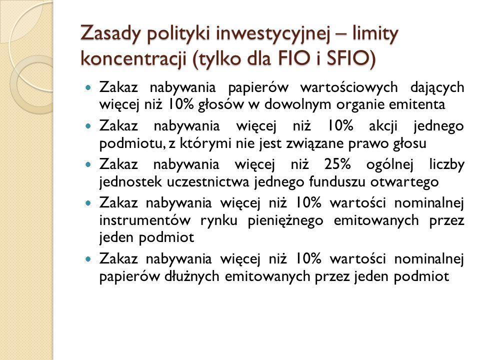 Zasady polityki inwestycyjnej – limity koncentracji (tylko dla FIO i SFIO) Zakaz nabywania papierów wartościowych dających więcej niż 10% głosów w dowolnym organie emitenta Zakaz nabywania więcej niż 10% akcji jednego podmiotu, z którymi nie jest związane prawo głosu Zakaz nabywania więcej niż 25% ogólnej liczby jednostek uczestnictwa jednego funduszu otwartego Zakaz nabywania więcej niż 10% wartości nominalnej instrumentów rynku pieniężnego emitowanych przez jeden podmiot Zakaz nabywania więcej niż 10% wartości nominalnej papierów dłużnych emitowanych przez jeden podmiot