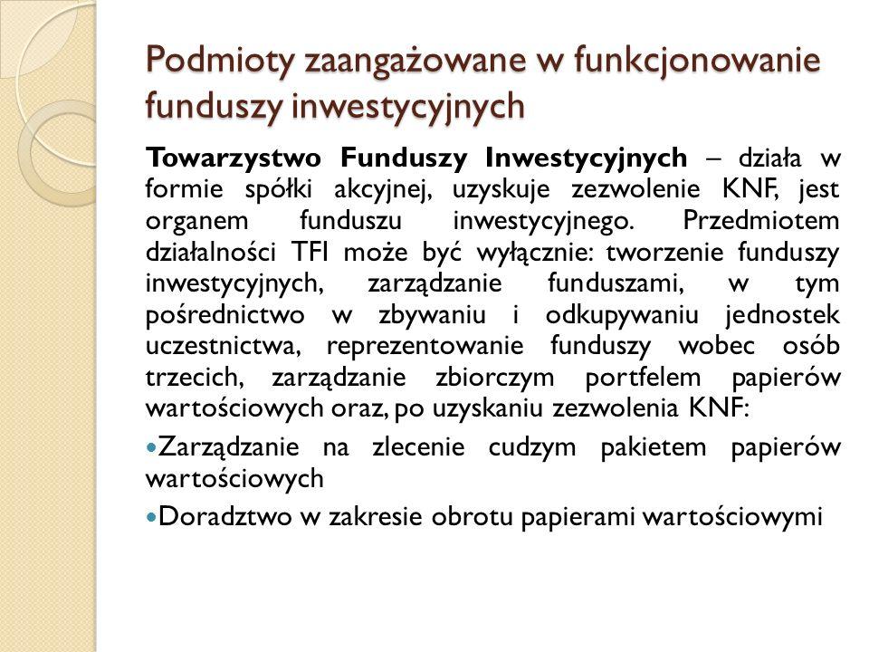 Podmioty zaangażowane w funkcjonowanie funduszy inwestycyjnych Towarzystwo Funduszy Inwestycyjnych – działa w formie spółki akcyjnej, uzyskuje zezwolenie KNF, jest organem funduszu inwestycyjnego.