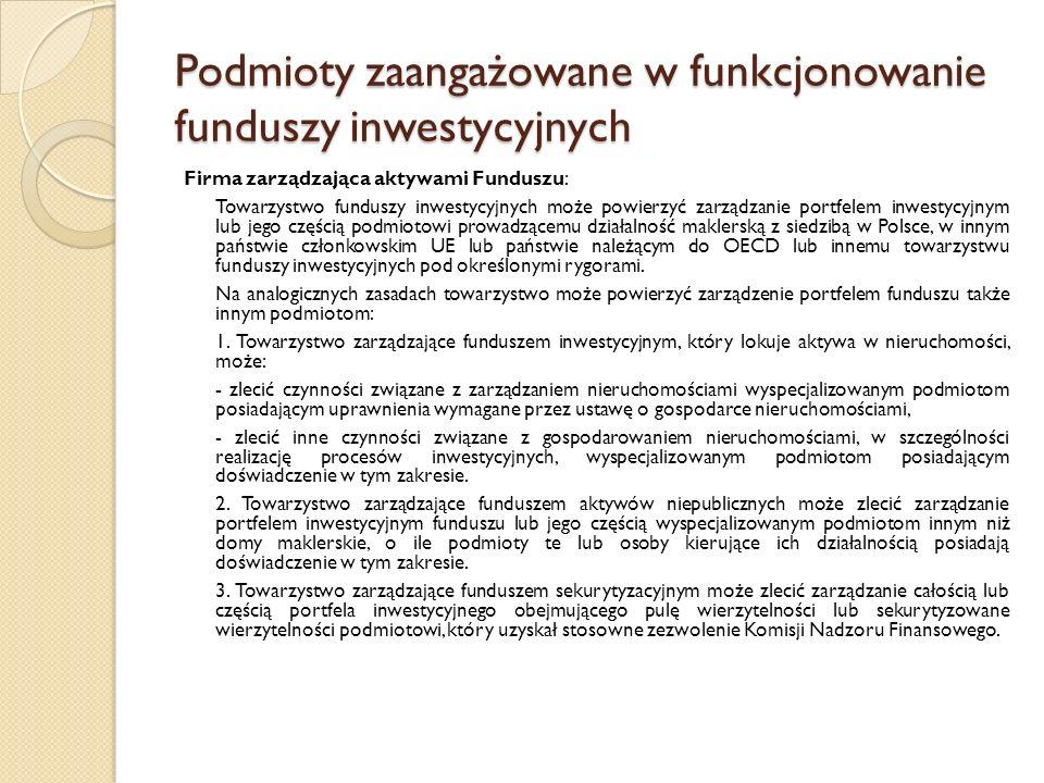 Podmioty zaangażowane w funkcjonowanie funduszy inwestycyjnych Firma zarządzająca aktywami Funduszu: Towarzystwo funduszy inwestycyjnych może powierzyć zarządzanie portfelem inwestycyjnym lub jego częścią podmiotowi prowadzącemu działalność maklerską z siedzibą w Polsce, w innym państwie członkowskim UE lub państwie należącym do OECD lub innemu towarzystwu funduszy inwestycyjnych pod określonymi rygorami.