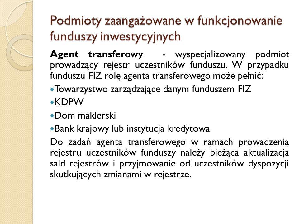 Podmioty zaangażowane w funkcjonowanie funduszy inwestycyjnych Agent transferowy - wyspecjalizowany podmiot prowadzący rejestr uczestników funduszu.