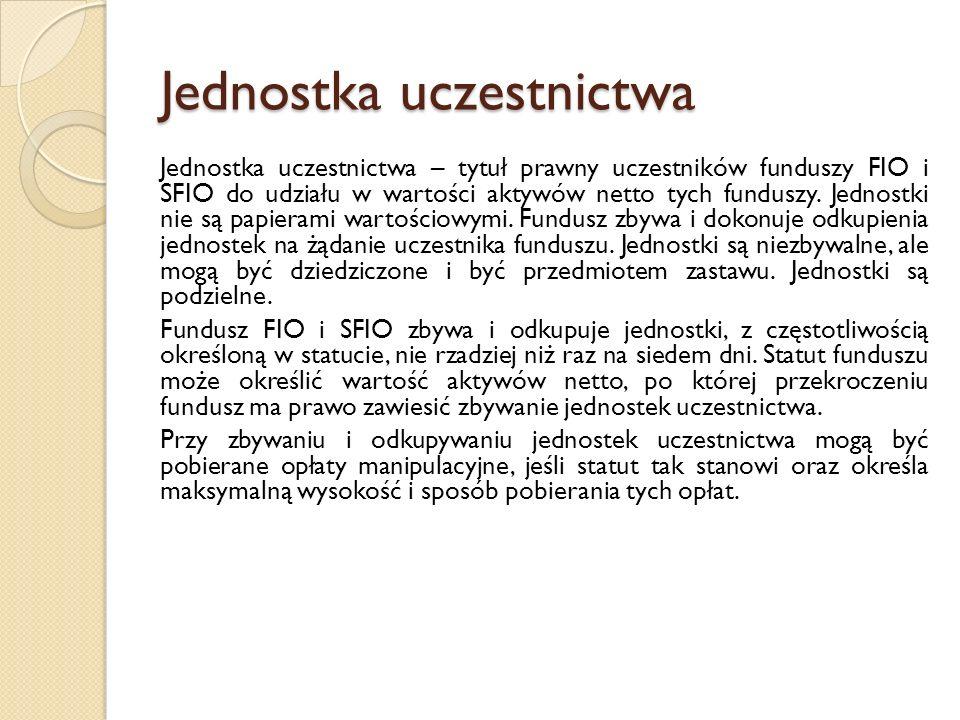 Jednostka uczestnictwa Jednostka uczestnictwa – tytuł prawny uczestników funduszy FIO i SFIO do udziału w wartości aktywów netto tych funduszy.