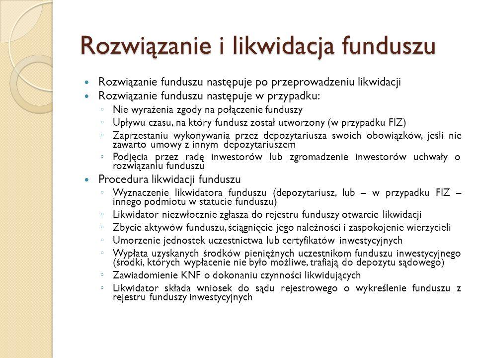 Rozwiązanie i likwidacja funduszu Rozwiązanie funduszu następuje po przeprowadzeniu likwidacji Rozwiązanie funduszu następuje w przypadku: ◦ Nie wyrażenia zgody na połączenie funduszy ◦ Upływu czasu, na który fundusz został utworzony (w przypadku FIZ) ◦ Zaprzestaniu wykonywania przez depozytariusza swoich obowiązków, jeśli nie zawarto umowy z innym depozytariuszem ◦ Podjęcia przez radę inwestorów lub zgromadzenie inwestorów uchwały o rozwiązaniu funduszu Procedura likwidacji funduszu ◦ Wyznaczenie likwidatora funduszu (depozytariusz, lub – w przypadku FIZ – innego podmiotu w statucie funduszu) ◦ Likwidator niezwłocznie zgłasza do rejestru funduszy otwarcie likwidacji ◦ Zbycie aktywów funduszu, ściągnięcie jego należności i zaspokojenie wierzycieli ◦ Umorzenie jednostek uczestnictwa lub certyfikatów inwestycyjnych ◦ Wypłata uzyskanych środków pieniężnych uczestnikom funduszu inwestycyjnego (środki, których wypłacenie nie było możliwe, trafiają do depozytu sądowego) ◦ Zawiadomienie KNF o dokonaniu czynności likwidujących ◦ Likwidator składa wniosek do sądu rejestrowego o wykreślenie funduszu z rejestru funduszy inwestycyjnych