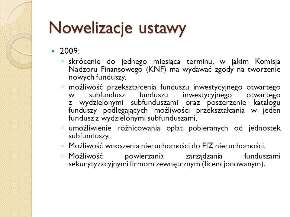 Nowelizacje ustawy 2011- uproszczenie zasad tworzenia Funduszy Inwestycyjnych Zamkniętych ◦ Utworzenie FIZ emitującego certyfikaty niepubliczne nie wymaga zezwolenia Komisji Nadzoru Finansowego, a podlega jedynie zgłoszeniu do niej.