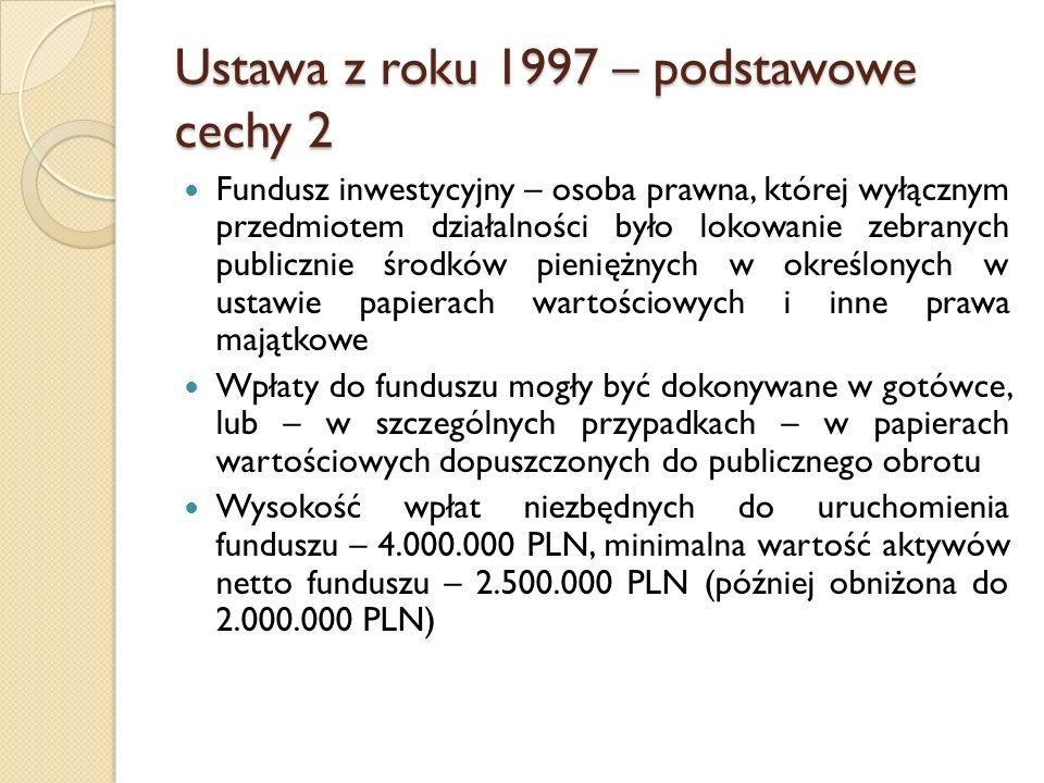 Ustawa z roku 1997 – podstawowe cechy 2 Fundusz inwestycyjny – osoba prawna, której wyłącznym przedmiotem działalności było lokowanie zebranych publicznie środków pieniężnych w określonych w ustawie papierach wartościowych i inne prawa majątkowe Wpłaty do funduszu mogły być dokonywane w gotówce, lub – w szczególnych przypadkach – w papierach wartościowych dopuszczonych do publicznego obrotu Wysokość wpłat niezbędnych do uruchomienia funduszu – 4.000.000 PLN, minimalna wartość aktywów netto funduszu – 2.500.000 PLN (później obniżona do 2.000.000 PLN)