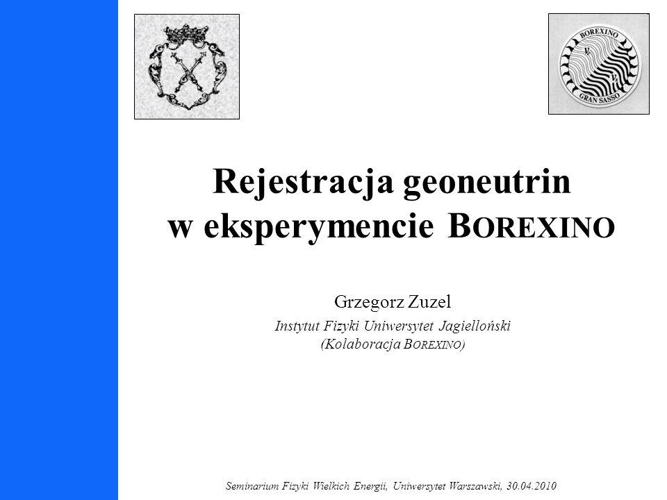 Seminarium Fizyki Wielkich Energii, Uniwersytet Warszawski, 30.04.2010 Rejestracja geoneutrin w eksperymencie B OREXINO Grzegorz Zuzel Instytut Fizyki Uniwersytet Jagielloński (Kolaboracja B OREXINO )