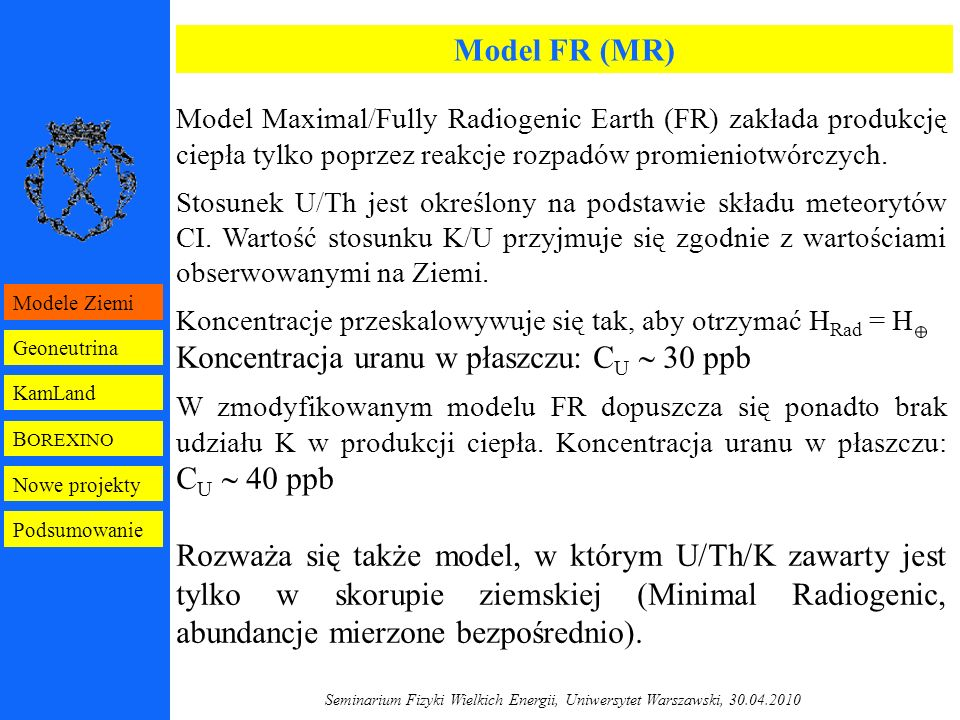 Seminarium Fizyki Wielkich Energii, Uniwersytet Warszawski, 30.04.2010 Tło detektora B OREXINO – założenia Ciekły scyntylator: - U/Th  10 -16 g/g 226 Ra  1 nBq/kg (10 Bq/kg  redukcja o czynnik 10 10 ) - 14 C/ 12 C  10 -18 (10 -12  redukcja o czynnik 10 6 ) - 40 K  10 -18 g/g (10 -12  redukcja o czynnik 10 6 ) - 222 Rn/ 85 Kr/ 39 Ar  1 d/100 t 222 Rn  70 µBq/m 3 (35 atomów/m 3 ) (?00 Bq/m 3  redukcja o czynnik 10 6 ) Zbiornik ciekłego scyntylatora (nylon): - U/Th  10 -12 g/g ~10 µBq/kg (10 Bq/kg  redukcja o czynnik 10 6 ) - D Rn  10 -12 cm 2 /s (10 -8 cm 2 /s  redukcja o czynnik 10 4 ) d l  10 µm (0.7 mm) B OREXINO Geoneutrina KamLand Modele Ziemi Nowe projekty Podsumowanie