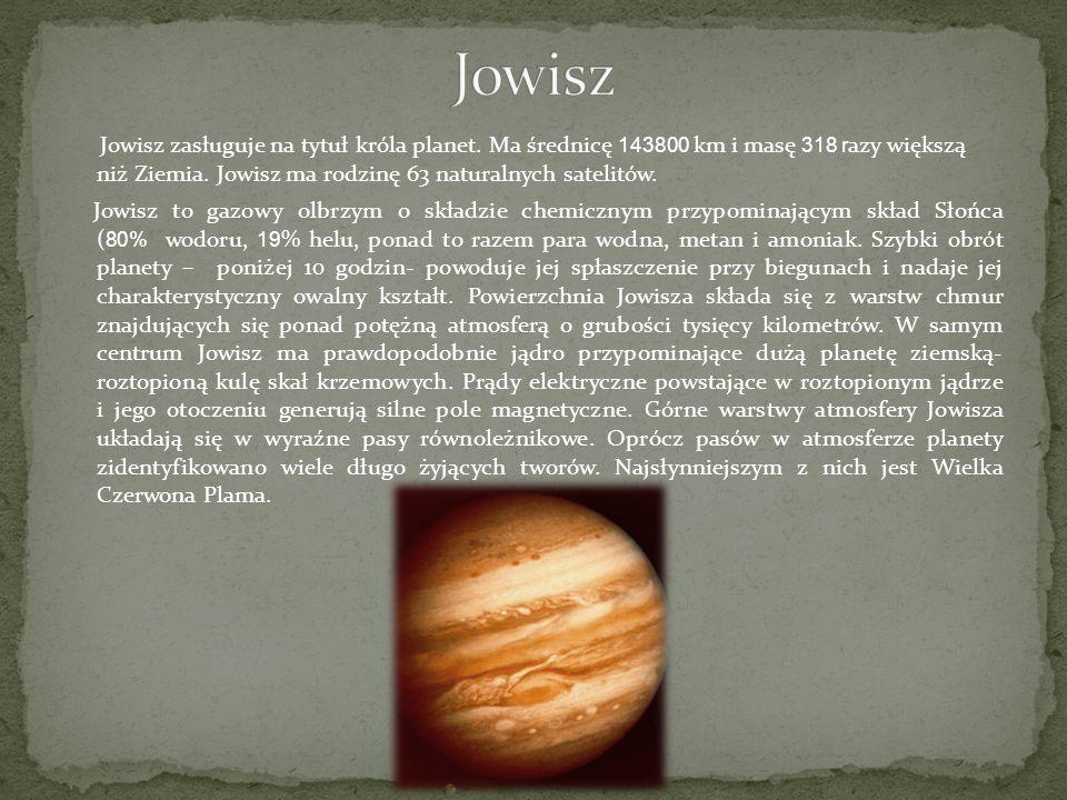 Jowisz zasługuje na tytuł króla planet. Ma średnicę 143800 km i masę 318 r azy większą niż Ziemia. Jowisz ma rodzinę 63 naturalnych satelitów. Jowisz