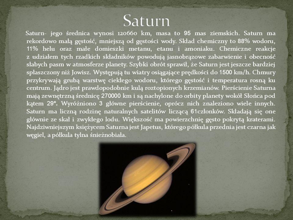 Saturn- jego średnica wynosi 120660 km, masa to 95 mas ziemskich. Saturn ma rekordowo małą gęstość, mniejszą od gęstości wody. Skład chemiczny to 88 %