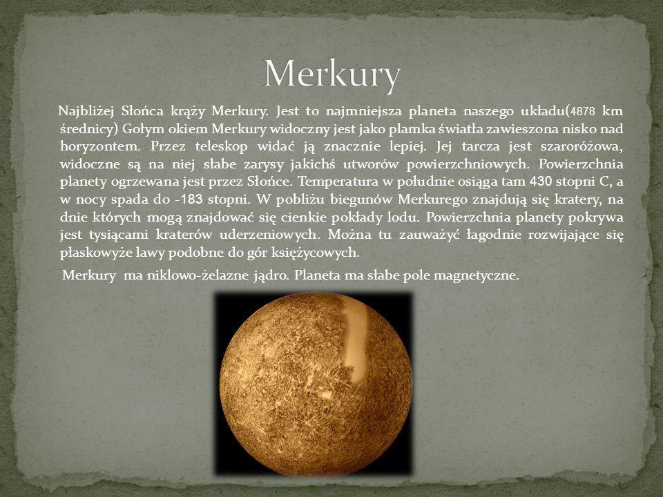 Najbliżej Słońca krąży Merkury. Jest to najmniejsza planeta naszego układu( 4878 km średnicy) Gołym okiem Merkury widoczny jest jako plamka światła za