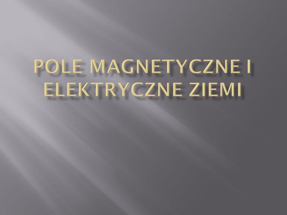  Pole elektryczne Ziemi  Naturalne źródła pola elektrycznego  Prosty model magnetyzmu Ziemi  Poglądy uczonych  Składowe pola magnetycznego  Magnetosfera Ziemi