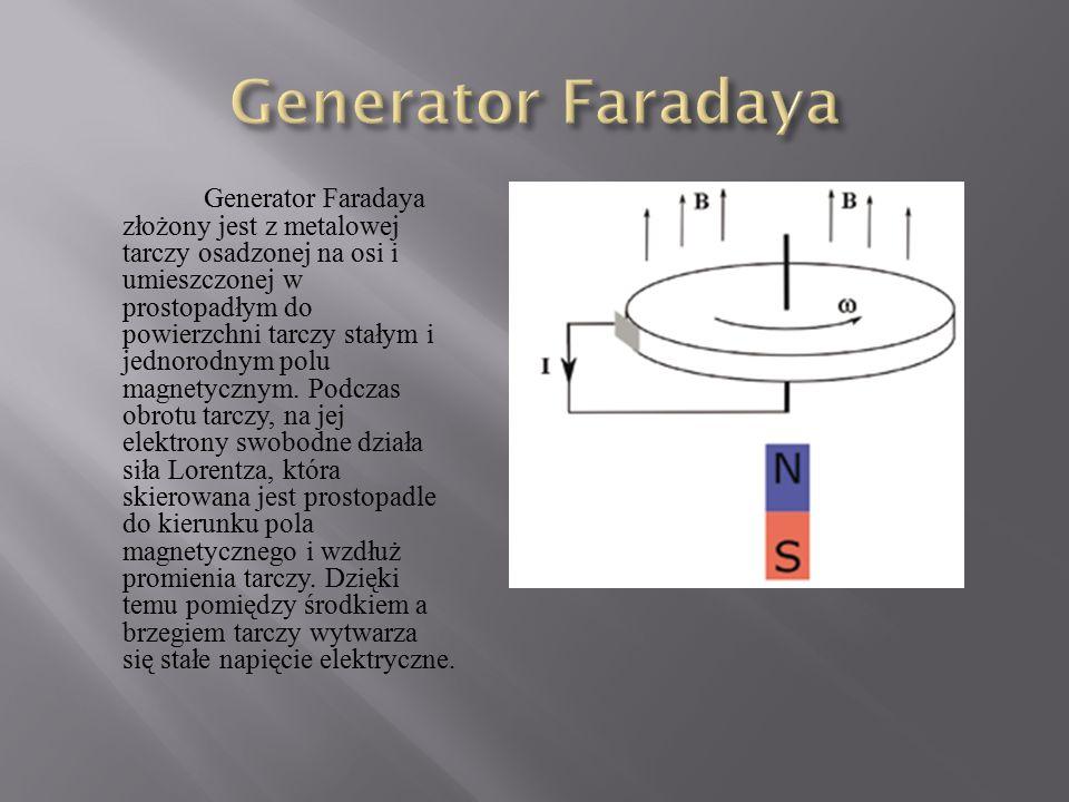Generator Faradaya złożony jest z metalowej tarczy osadzonej na osi i umieszczonej w prostopadłym do powierzchni tarczy stałym i jednorodnym polu magn