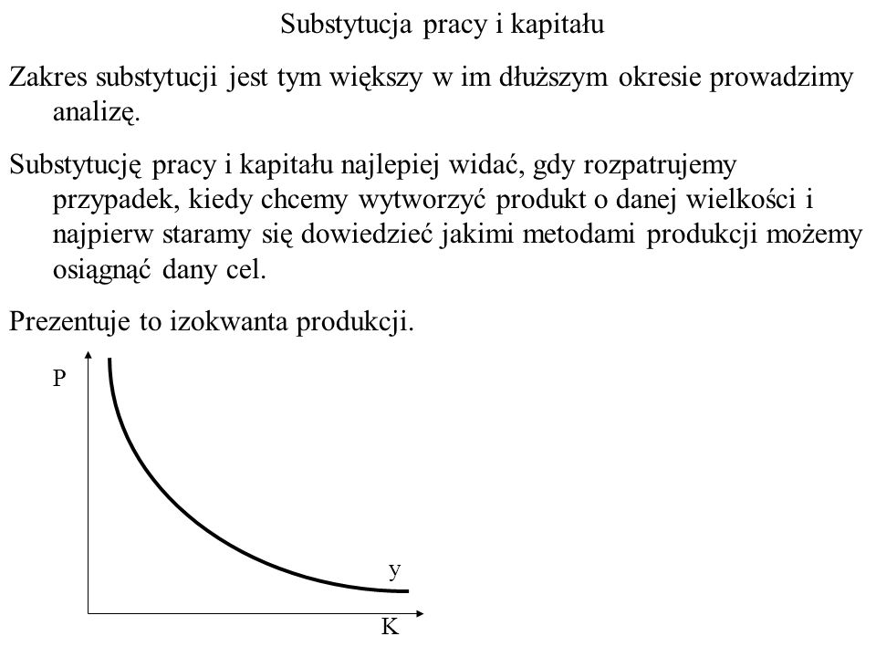 Substytucja pracy i kapitału Zakres substytucji jest tym większy w im dłuższym okresie prowadzimy analizę.