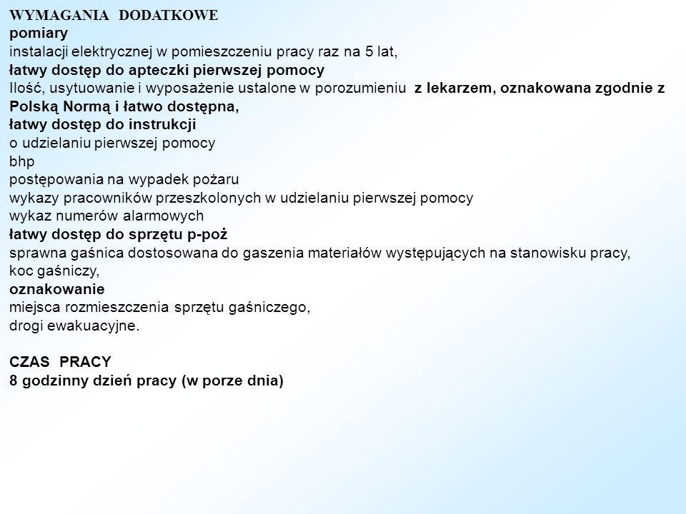 WYMAGANIA DODATKOWE pomiary instalacji elektrycznej w pomieszczeniu pracy raz na 5 lat, łatwy dostęp do apteczki pierwszej pomocy Ilość, usytuowanie i wyposażenie ustalone w porozumieniu z lekarzem, oznakowana zgodnie z Polską Normą i łatwo dostępna, łatwy dostęp do instrukcji o udzielaniu pierwszej pomocy bhp postępowania na wypadek pożaru wykazy pracowników przeszkolonych w udzielaniu pierwszej pomocy wykaz numerów alarmowych łatwy dostęp do sprzętu p-poż sprawna gaśnica dostosowana do gaszenia materiałów występujących na stanowisku pracy, koc gaśniczy, oznakowanie miejsca rozmieszczenia sprzętu gaśniczego, drogi ewakuacyjne.