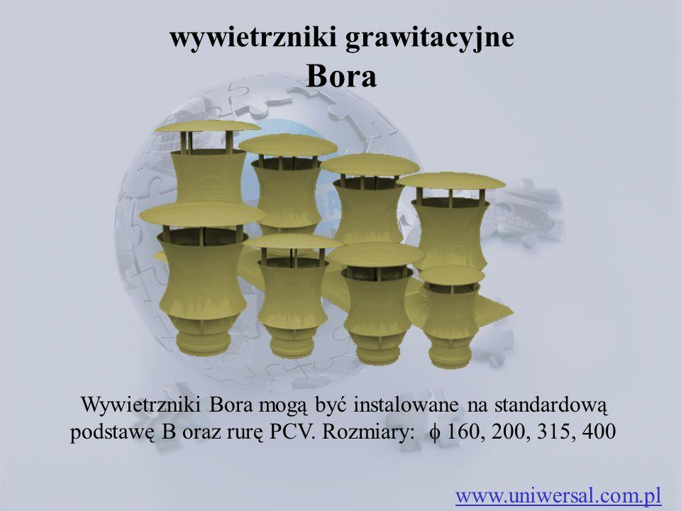 wywietrzniki grawitacyjne Bora www.uniwersal.com.pl Wywietrzniki Bora mogą być instalowane na standardową podstawę B oraz rurę PCV. Rozmiary:  160, 2