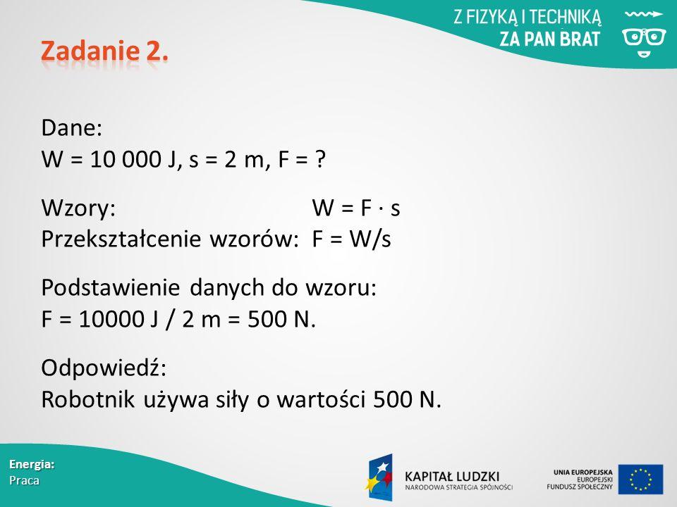 Energia: Praca Dane: W = 10 000 J, s = 2 m, F = .
