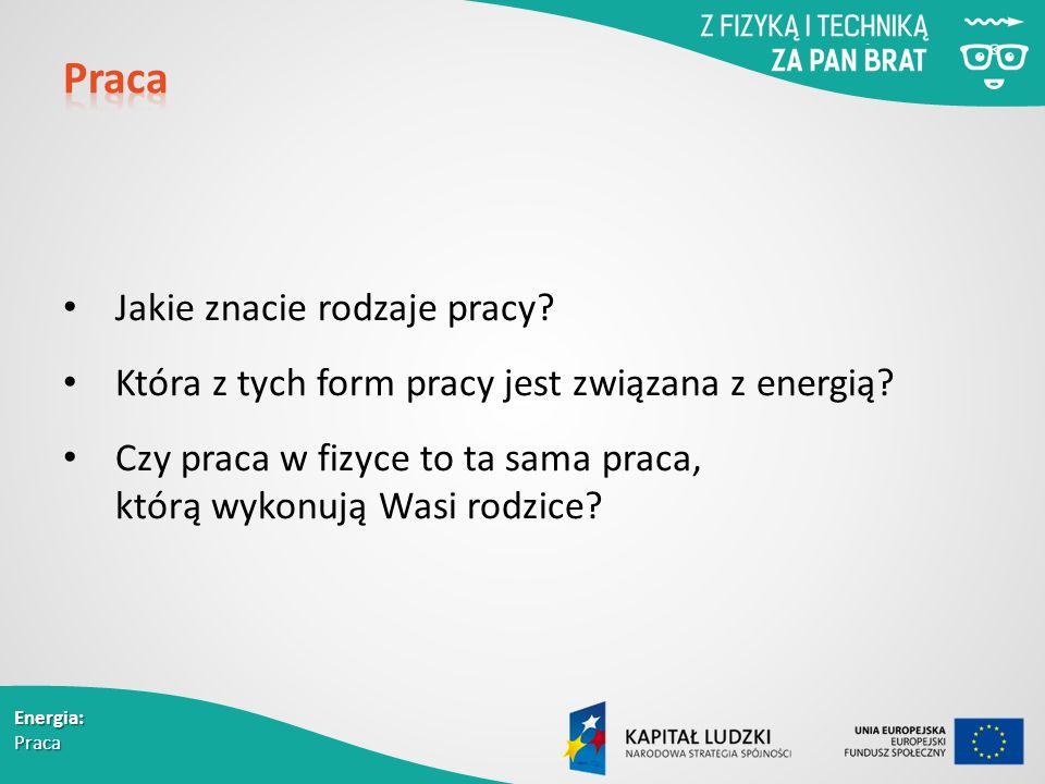 Energia: Praca Jakie znacie rodzaje pracy. Która z tych form pracy jest związana z energią.