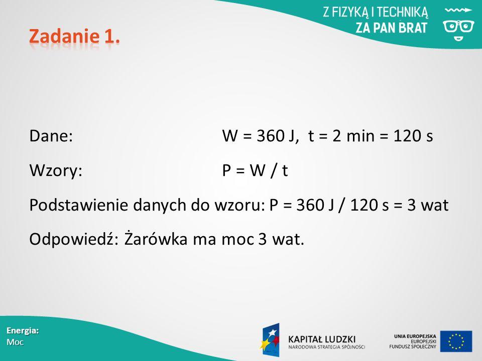 Energia: Moc Dane: W = 360 J, t = 2 min = 120 s Wzory: P = W / t Podstawienie danych do wzoru: P = 360 J / 120 s = 3 wat Odpowiedź: Żarówka ma moc 3 wat.