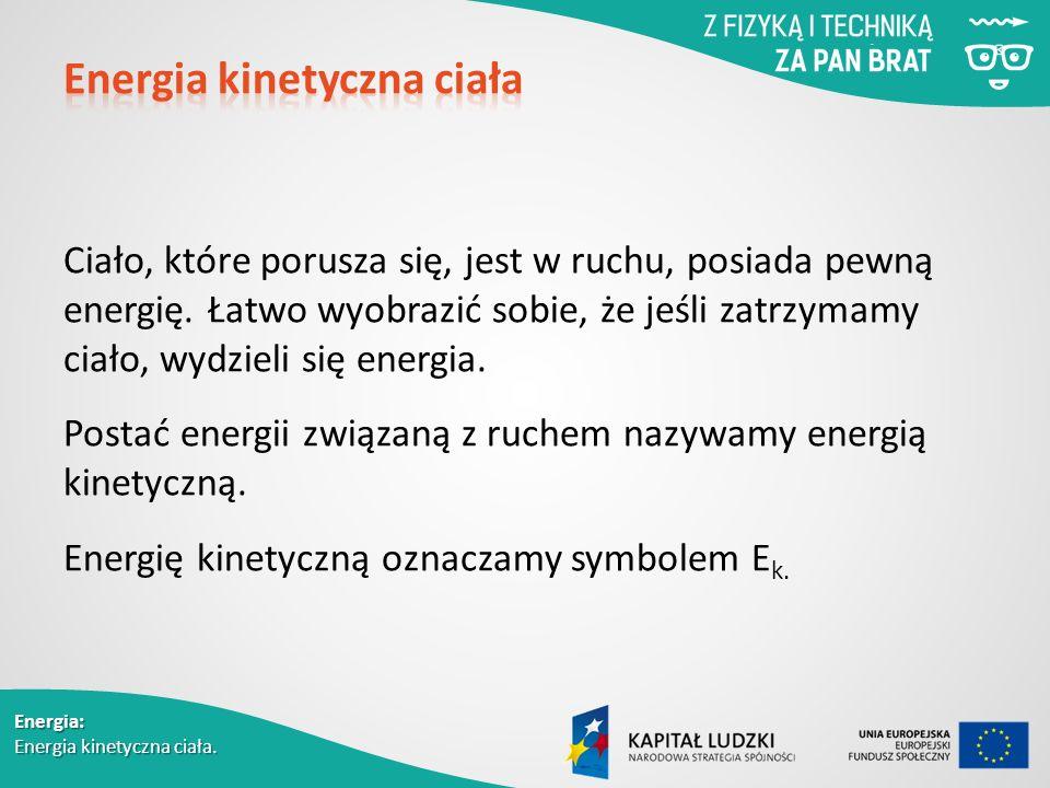 Energia: Energia kinetyczna ciała. Ciało, które porusza się, jest w ruchu, posiada pewną energię.