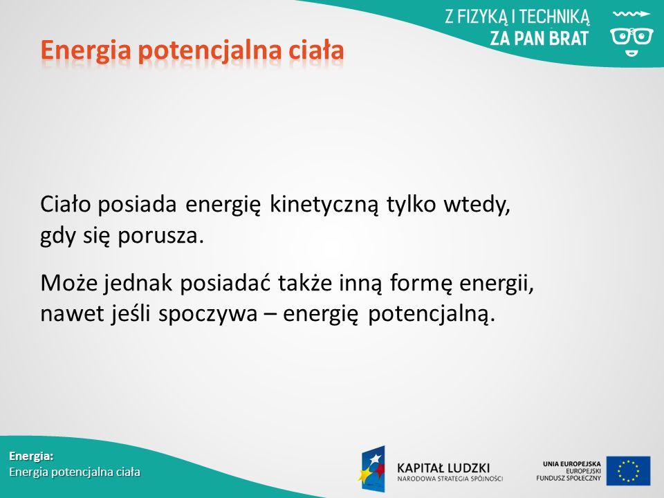 Energia: Energia potencjalna ciała Ciało posiada energię kinetyczną tylko wtedy, gdy się porusza.