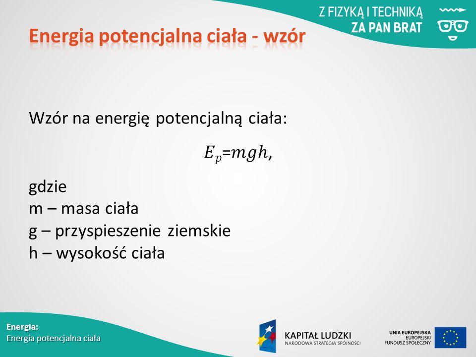 Energia: Energia potencjalna ciała Wzór na energię potencjalną ciała: = ℎ, gdzie m – masa ciała g – przyspieszenie ziemskie h – wysokość ciała