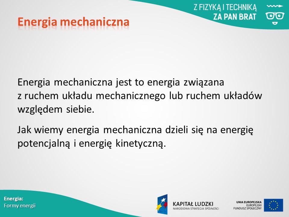 Energia: Formy energii Energia mechaniczna jest to energia związana z ruchem układu mechanicznego lub ruchem układów względem siebie.
