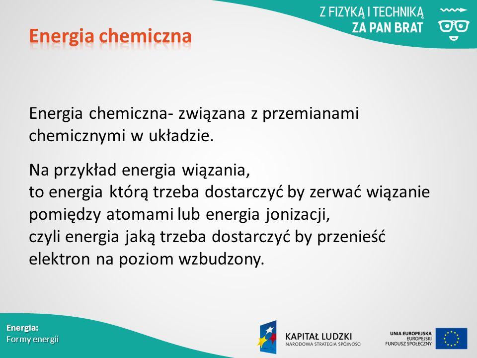 Energia chemiczna- związana z przemianami chemicznymi w układzie.