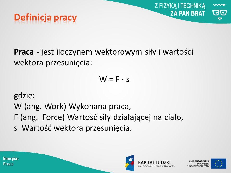 Energia: Praca Praca - jest iloczynem wektorowym siły i wartości wektora przesunięcia: W = F ∙ s gdzie: W (ang.
