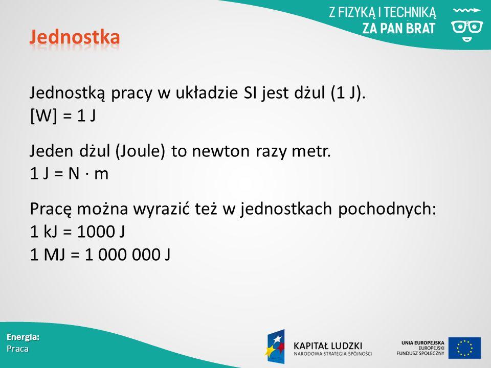 Energia: Praca Jednostką pracy w układzie SI jest dżul (1 J).