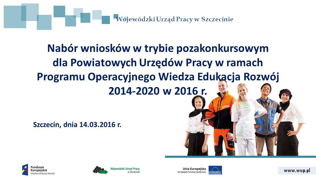 www.wup.pl Wojewódzki Urząd Pracy w Szczecinie Nabór wniosków w trybie pozakonkursowym dla Powiatowych Urzędów Pracy w ramach Programu Operacyjnego Wiedza Edukacja Rozwój 2014-2020 w 2016 r.