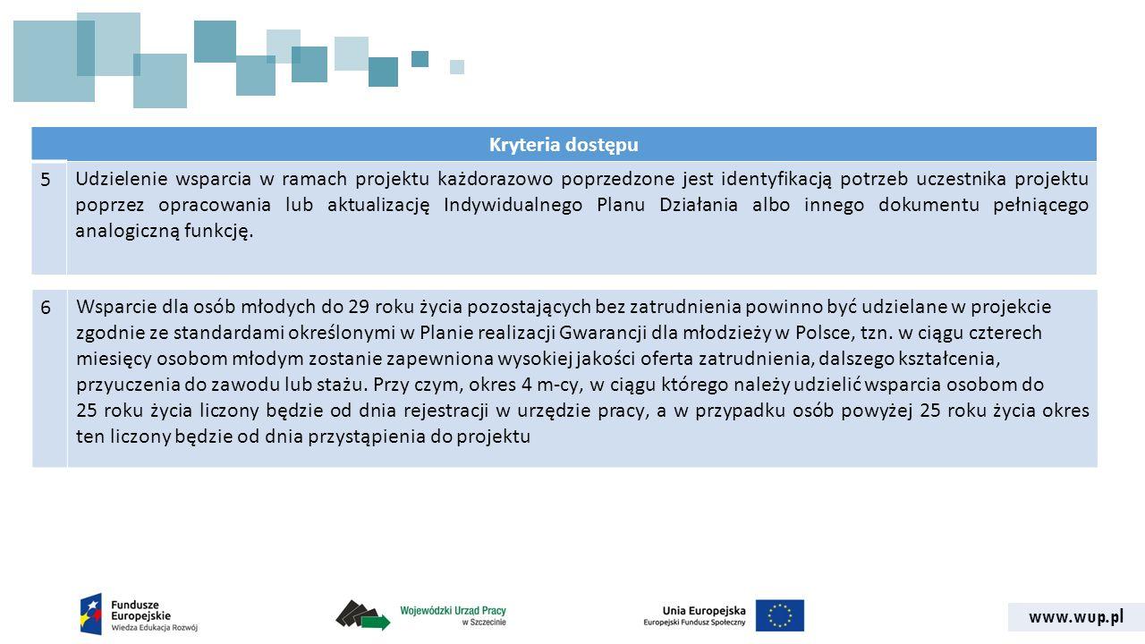 www.wup.pl Kryteria dostępu 5Udzielenie wsparcia w ramach projektu każdorazowo poprzedzone jest identyfikacją potrzeb uczestnika projektu poprzez opracowania lub aktualizację Indywidualnego Planu Działania albo innego dokumentu pełniącego analogiczną funkcję.