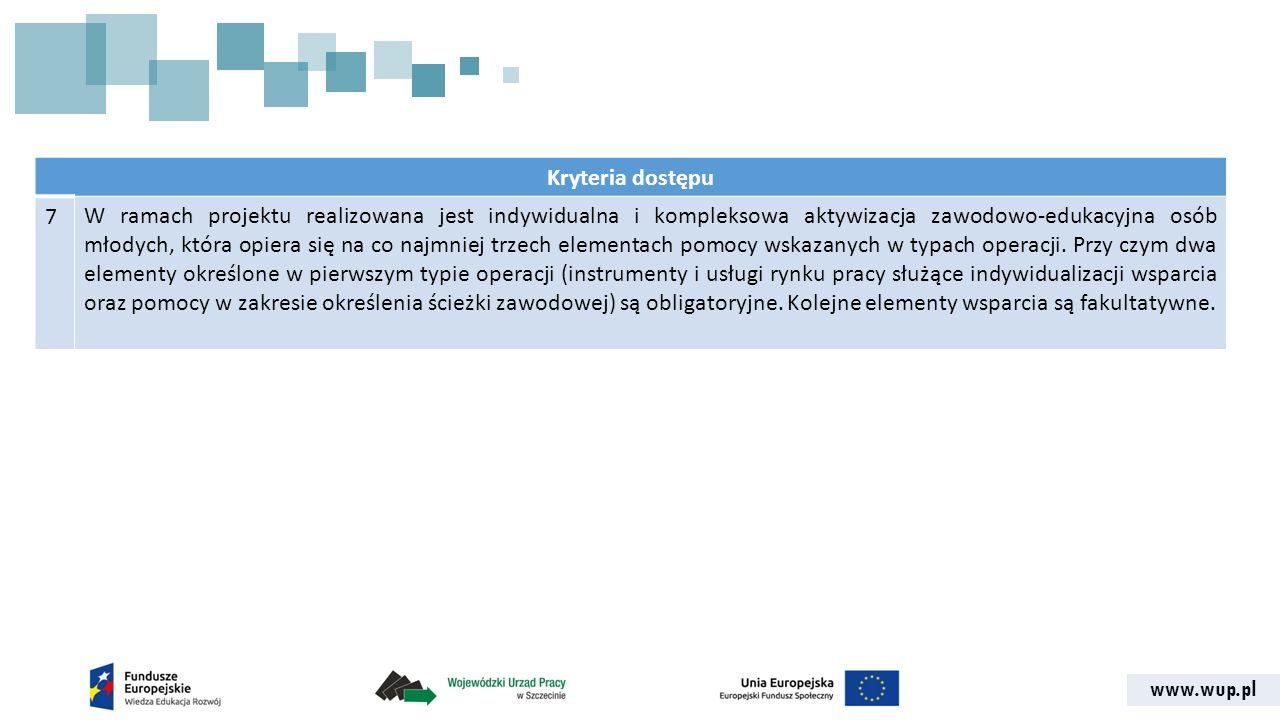 www.wup.pl Kryteria dostępu 7W ramach projektu realizowana jest indywidualna i kompleksowa aktywizacja zawodowo-edukacyjna osób młodych, która opiera się na co najmniej trzech elementach pomocy wskazanych w typach operacji.