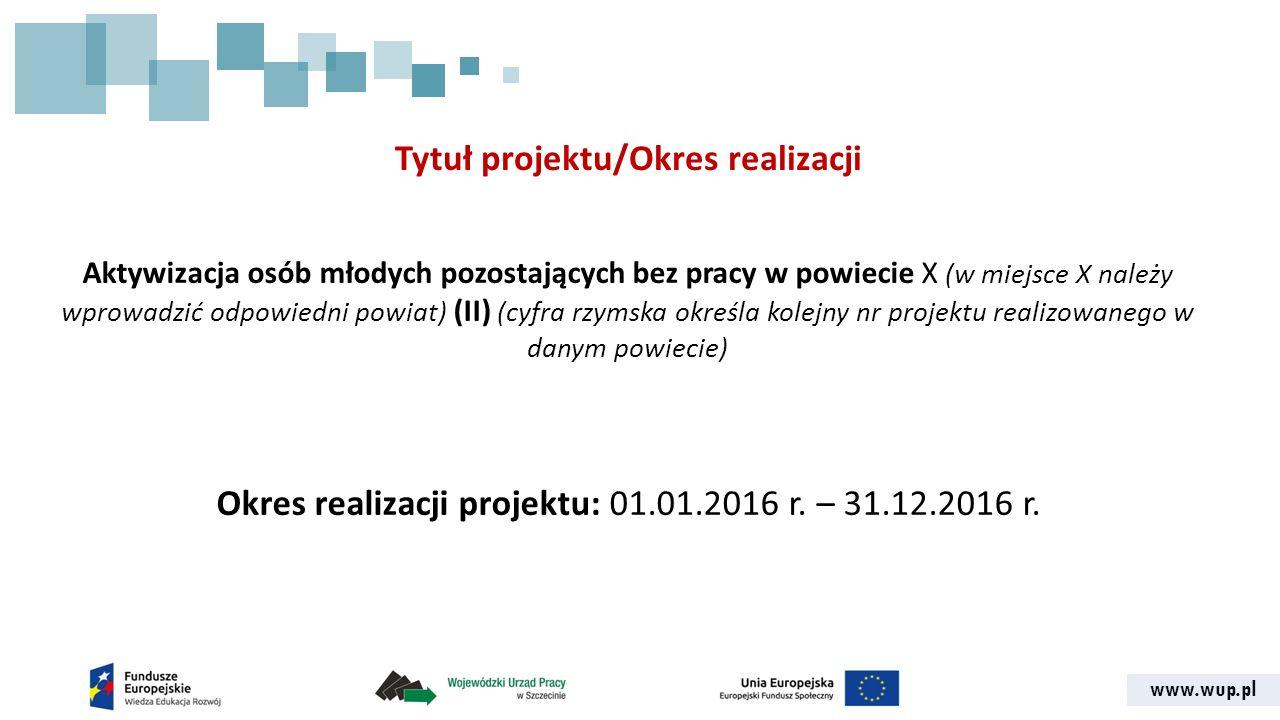 www.wup.pl Tytuł projektu/Okres realizacji Aktywizacja osób młodych pozostających bez pracy w powiecie X (w miejsce X należy wprowadzić odpowiedni powiat) (II) (cyfra rzymska określa kolejny nr projektu realizowanego w danym powiecie) Okres realizacji projektu: 01.01.2016 r.