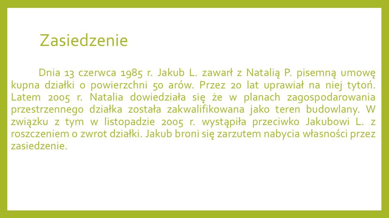 Zasiedzenie Dnia 13 czerwca 1985 r. Jakub L. zawarł z Natalią P. pisemną umowę kupna działki o powierzchni 50 arów. Przez 20 lat uprawiał na niej tyto