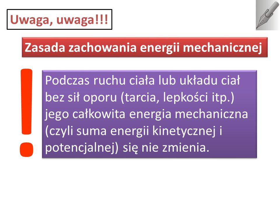 Zasada zachowania energii mechanicznej Uwaga, uwaga!!! Podczas ruchu ciała lub układu ciał bez sił oporu (tarcia, lepkości itp.) jego całkowita energi