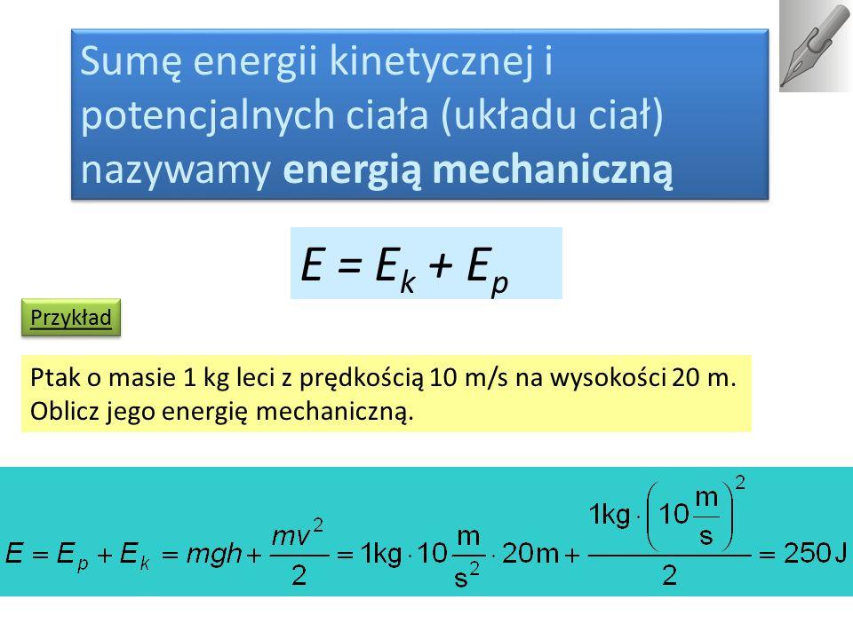 Sumę energii kinetycznej i potencjalnych ciała (układu ciał) nazywamy energią mechaniczną E = E k + E p Ptak o masie 1 kg leci z prędkością 10 m/s na
