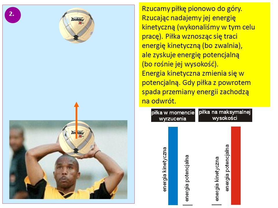 2. Rzucamy piłkę pionowo do góry. Rzucając nadajemy jej energię kinetyczną (wykonaliśmy w tym celu pracę). Piłka wznosząc się traci energię kinetyczną